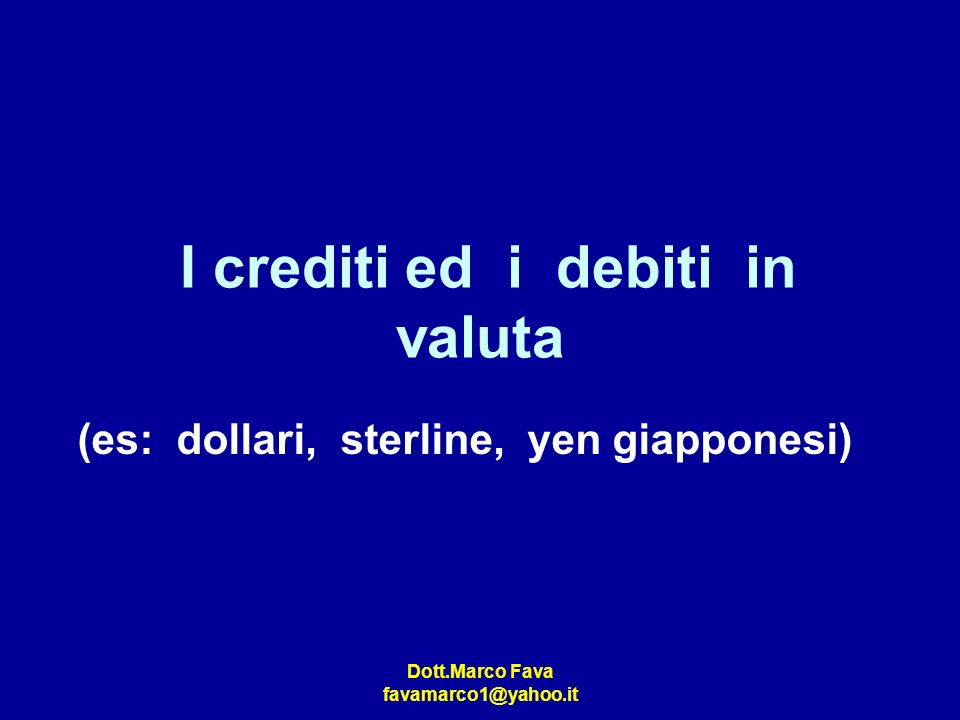 Dott.Marco Fava favamarco1@yahoo.it I crediti ed i debiti in valuta (es: dollari, sterline, yen giapponesi)