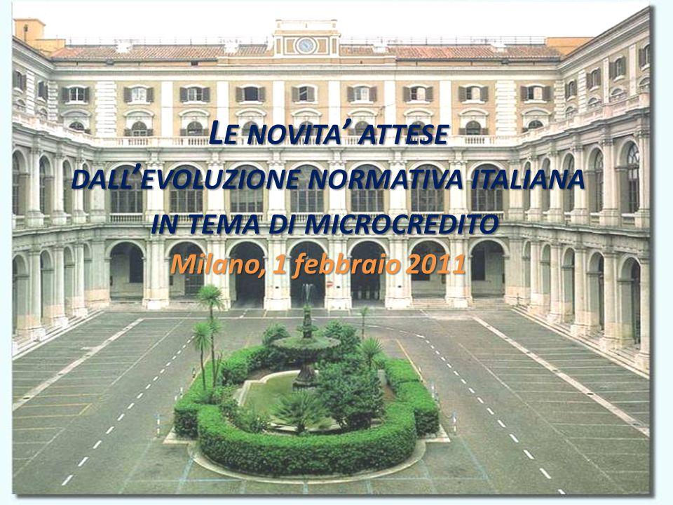 L E NOVITA ATTESE DALL EVOLUZIONE NORMATIVA ITALIANA IN TEMA DI MICROCREDITO L E NOVITA ATTESE DALL EVOLUZIONE NORMATIVA ITALIANA IN TEMA DI MICROCREDITO Milano, 1 febbraio 2011