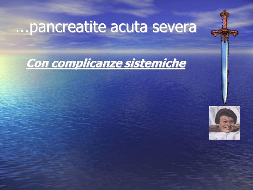 ...pancreatite acuta severa Con complicanze sistemiche