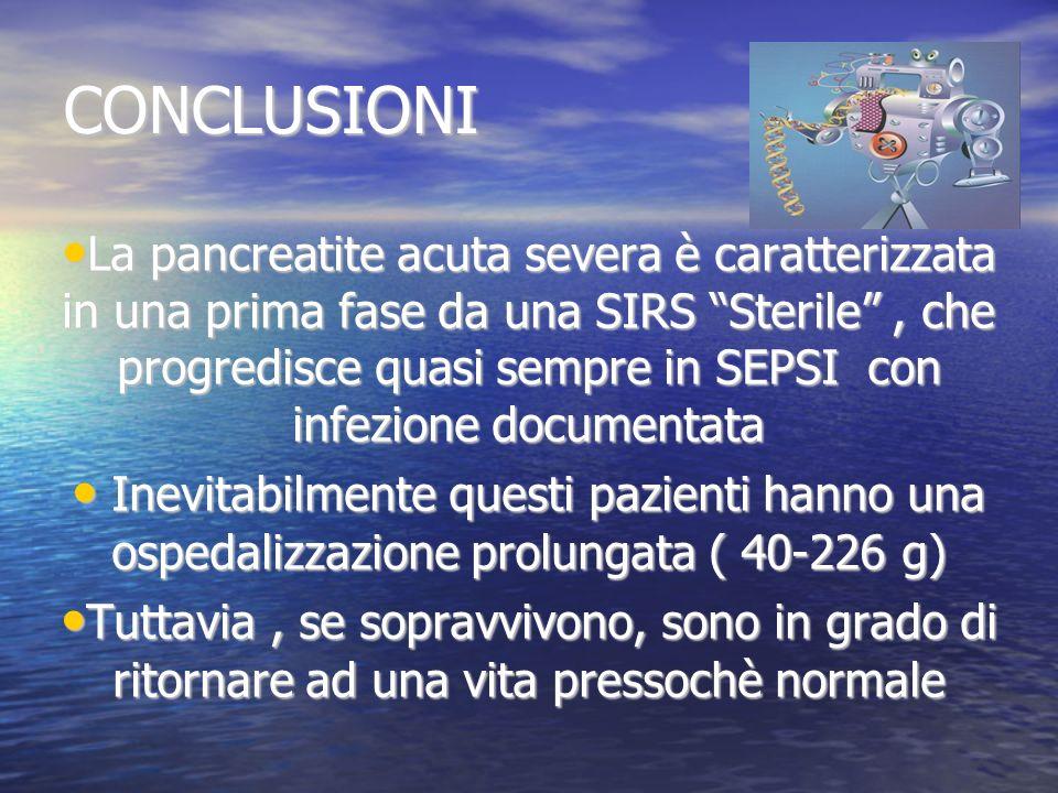 CONCLUSIONI La pancreatite acuta severa è caratterizzata in una prima fase da una SIRS Sterile, che progredisce quasi sempre in SEPSI con infezione do