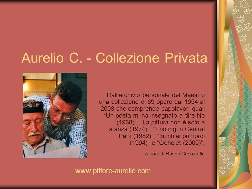 Aurelio C. - Collezione Privata A cura di Rosso Ceccarelli www.pittore-aurelio.com Dallarchivio personale del Maestro una collezione di 69 opere dal 1