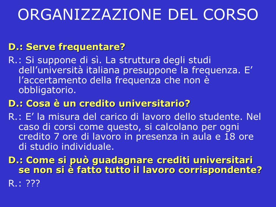 ORGANIZZAZIONE DEL CORSO D.: Serve frequentare? R.: Si suppone di sì. La struttura degli studi delluniversità italiana presuppone la frequenza. E lacc