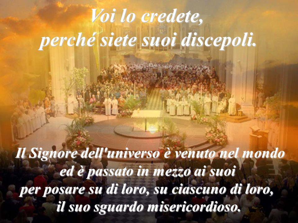 Voi lo credete, perché siete suoi discepoli. Il Signore dell'universo è venuto nel mondo ed è passato in mezzo ai suoi per posare su di loro, su ciasc