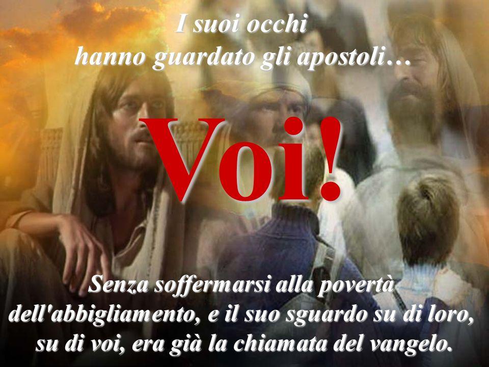 I suoi occhi hanno guardato gli apostoli… Voi! Senza soffermarsi alla povertà dell'abbigliamento, e il suo sguardo su di loro, su di voi, era già la c