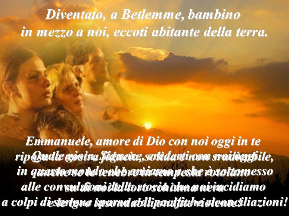 Diventato, a Betlemme, bambino in mezzo a noi, eccoti abitante della terra. Quale gioia, Signore, crederti con noi oggi in questo mondo che amiamo e c