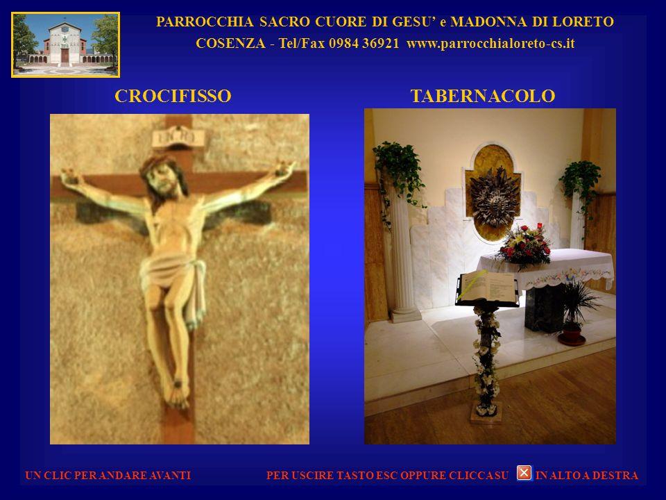 PARROCCHIA SACRO CUORE DI GESU e MADONNA DI LORETO COSENZA - Tel/Fax 0984 36921 www.parrocchialoreto-cs.it UN CLIC PER ANDARE AVANTI CROCIFISSO TABERNACOLO PER USCIRE TASTO ESC OPPURE CLICCA SU IN ALTO A DESTRA