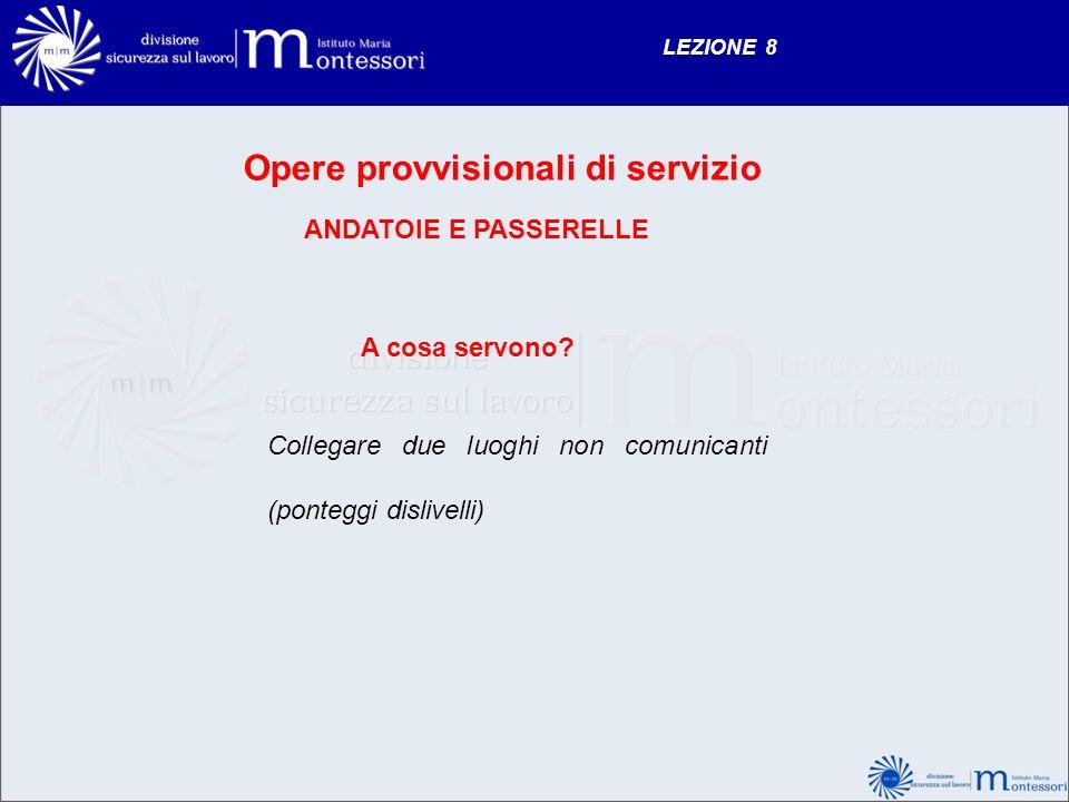 LEZIONE 8 Opere provvisionali di servizio ANDATOIE E PASSERELLE A cosa servono? Collegare due luoghi non comunicanti (ponteggi dislivelli)