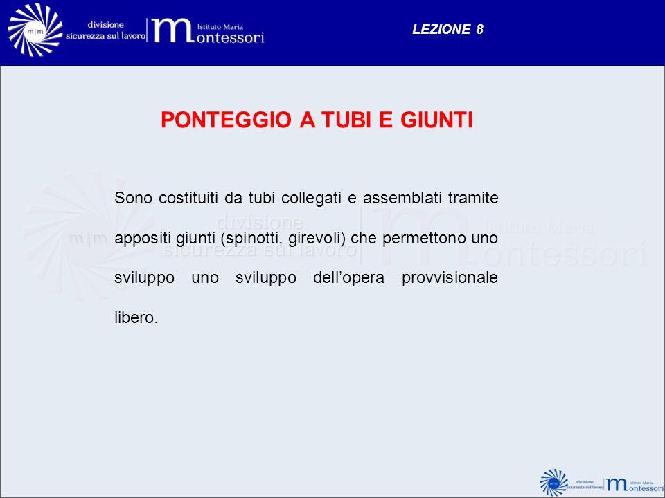 LEZIONE 8 PONTEGGIO A TUBI E GIUNTI Sono costituiti da tubi collegati e assemblati tramite appositi giunti (spinotti, girevoli) che permettono uno svi