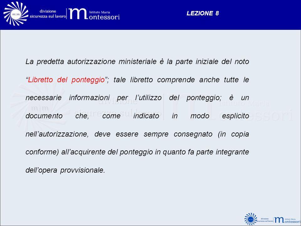 LEZIONE 8 La predetta autorizzazione ministeriale è la parte iniziale del notoLibretto del ponteggio; tale libretto comprende anche tutte le necessari
