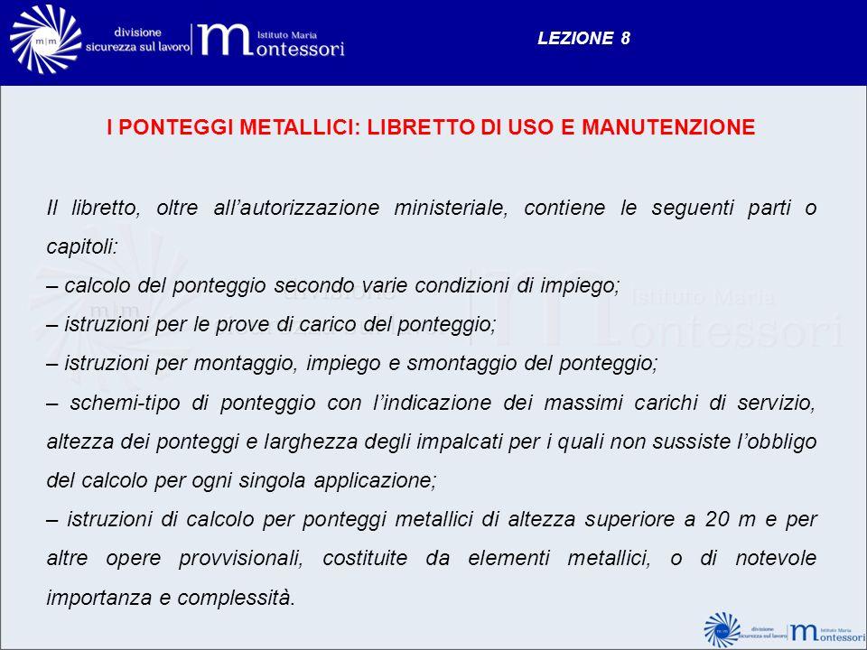 LEZIONE 8 I PONTEGGI METALLICI: LIBRETTO DI USO E MANUTENZIONE Il libretto, oltre allautorizzazione ministeriale, contiene le seguenti parti o capitol