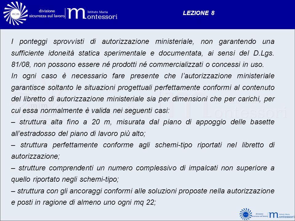 LEZIONE 8 I ponteggi sprovvisti di autorizzazione ministeriale, non garantendo una sufficiente idoneità statica sperimentale e documentata, ai sensi d