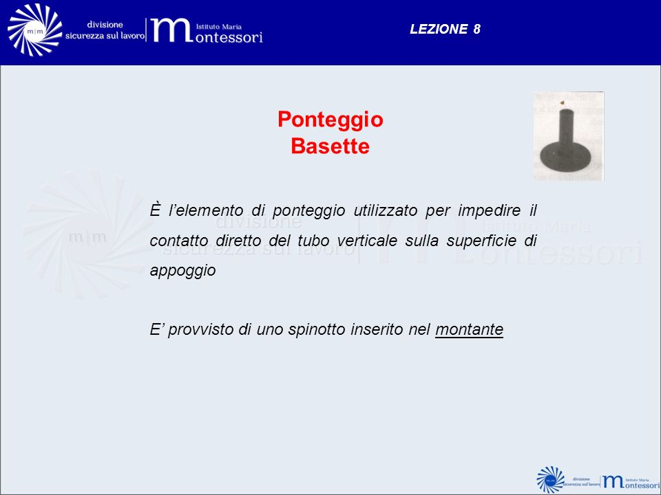 LEZIONE 8 Ponteggio Basette È lelemento di ponteggio utilizzato per impedire il contatto diretto del tubo verticale sulla superficie di appoggio E pro