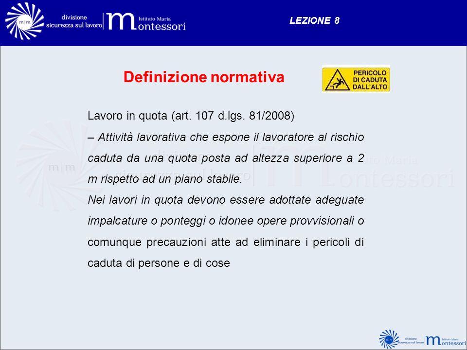 LEZIONE 8 Definizione normativa Lavoro in quota (art. 107 d.lgs. 81/2008) – Attività lavorativa che espone il lavoratore al rischio caduta da una quot