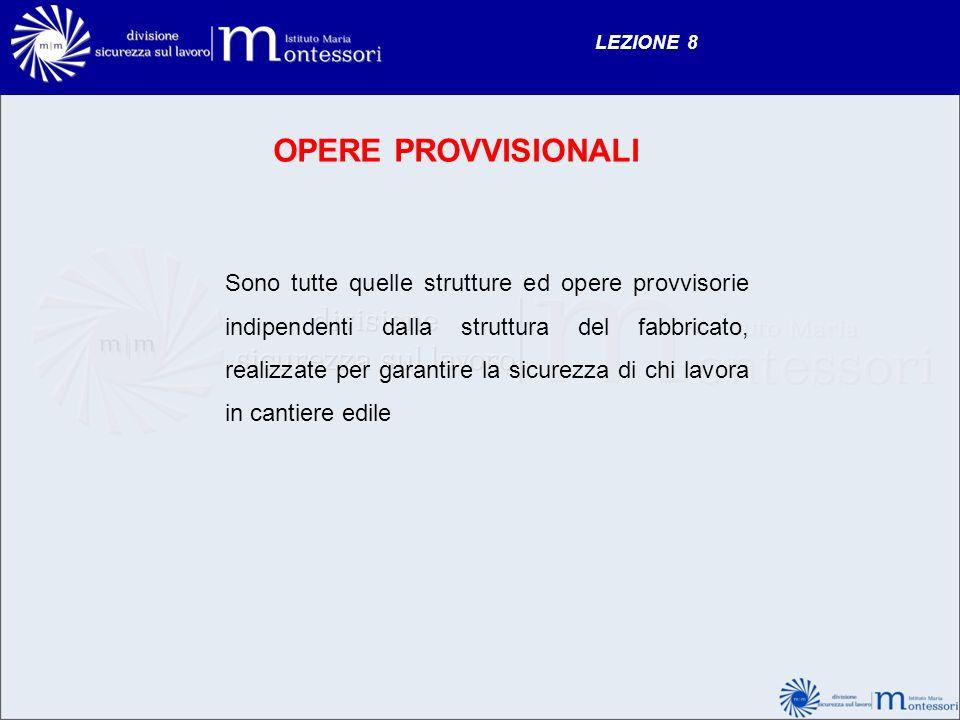 LEZIONE 8 OPERE PROVVISIONALI Sono tutte quelle strutture ed opere provvisorie indipendenti dalla struttura del fabbricato, realizzate per garantire l