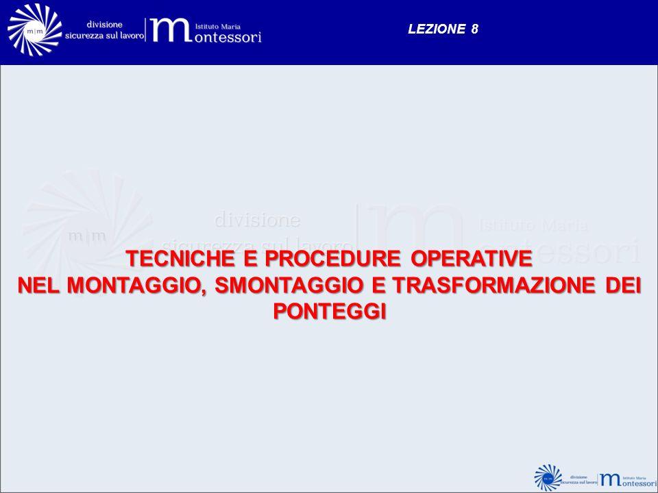 LEZIONE 8 TECNICHE E PROCEDURE OPERATIVE NEL MONTAGGIO, SMONTAGGIO E TRASFORMAZIONE DEI PONTEGGI