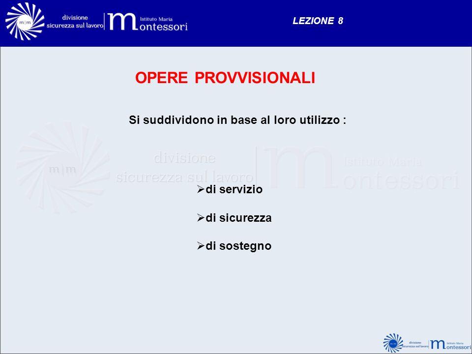 LEZIONE 8 OPERE PROVVISIONALI Si suddividono in base al loro utilizzo : di servizio di sicurezza di sostegno