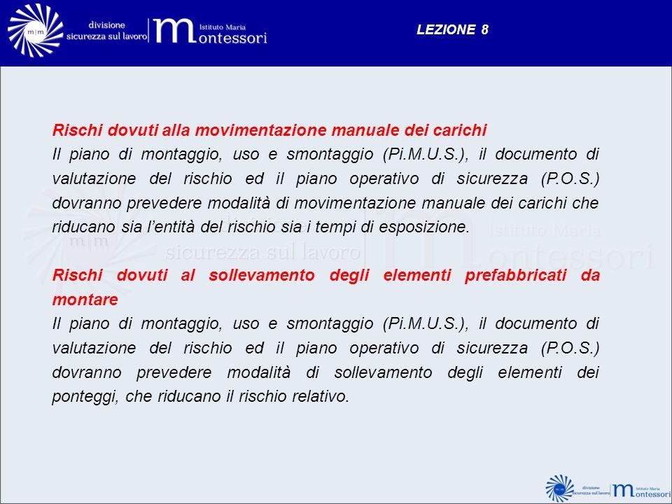 LEZIONE 8 Rischi dovuti alla movimentazione manuale dei carichi Il piano di montaggio, uso e smontaggio (Pi.M.U.S.), il documento di valutazione del r