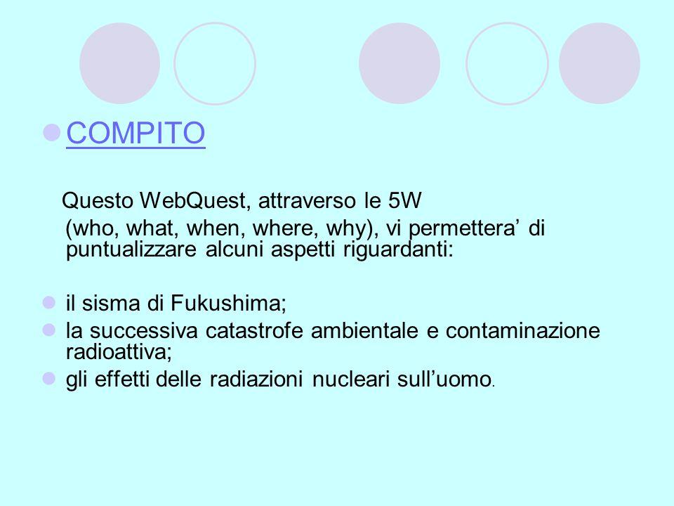 COMPITO Questo WebQuest, attraverso le 5W (who, what, when, where, why), vi permettera di puntualizzare alcuni aspetti riguardanti: il sisma di Fukush