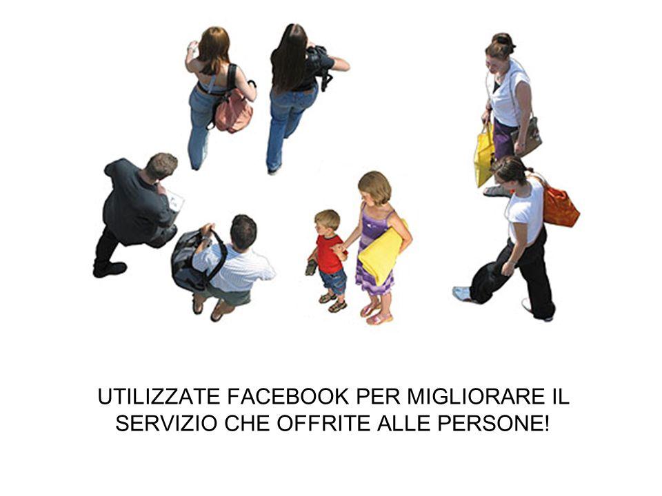 UTILIZZATE FACEBOOK PER MIGLIORARE IL SERVIZIO CHE OFFRITE ALLE PERSONE!