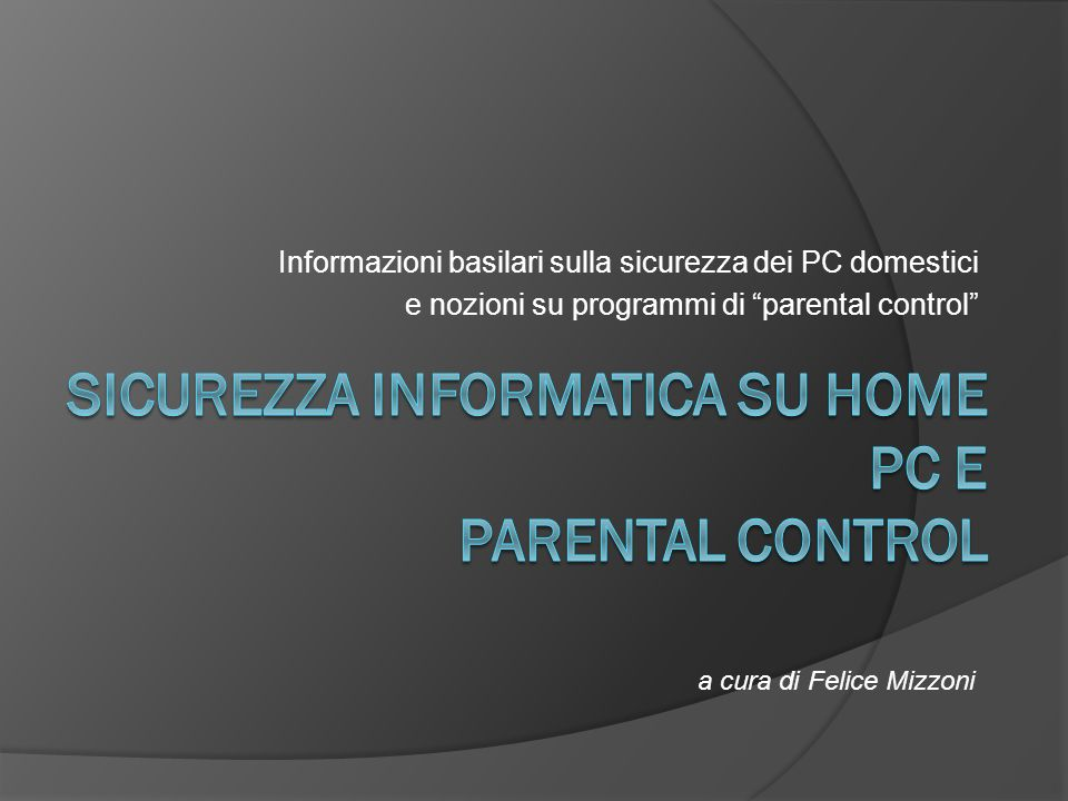 Informazioni basilari sulla sicurezza dei PC domestici e nozioni su programmi di parental control a cura di Felice Mizzoni