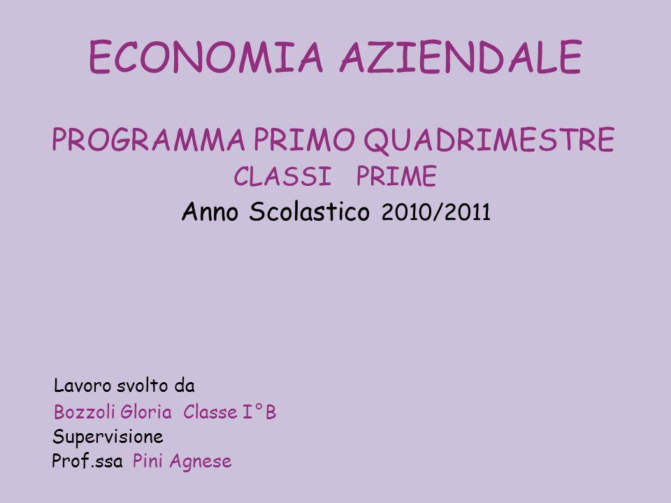 ECONOMIA AZIENDALE PROGRAMMA PRIMO QUADRIMESTRE CLASSI PRIME Anno Scolastico 2010/2011 Lavoro svolto da Bozzoli Gloria Classe I ° B Supervisione Prof.ssa Pini Agnese