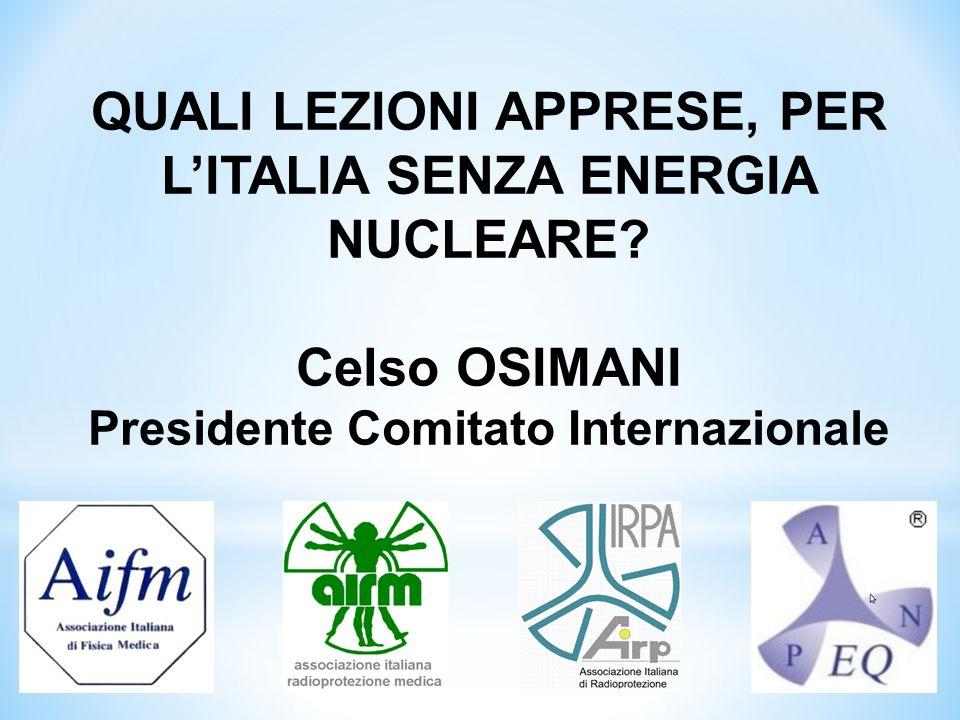 QUALI LEZIONI APPRESE, PER LITALIA SENZA ENERGIA NUCLEARE? Celso OSIMANI Presidente Comitato Internazionale