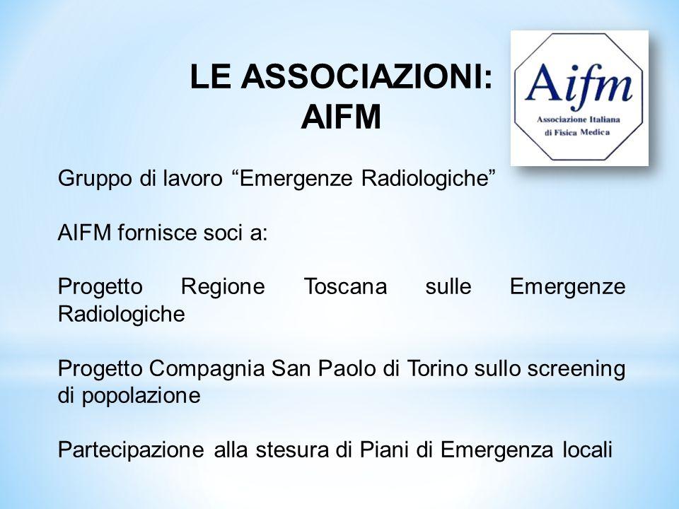 LE ASSOCIAZIONI: AIFM Gruppo di lavoro Emergenze Radiologiche AIFM fornisce soci a: Progetto Regione Toscana sulle Emergenze Radiologiche Progetto Com