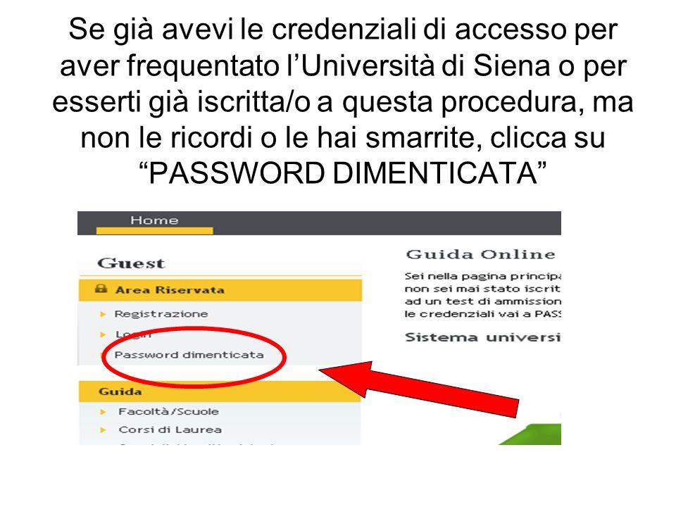 Se già avevi le credenziali di accesso per aver frequentato lUniversità di Siena o per esserti già iscritta/o a questa procedura, ma non le ricordi o le hai smarrite, clicca su PASSWORD DIMENTICATA