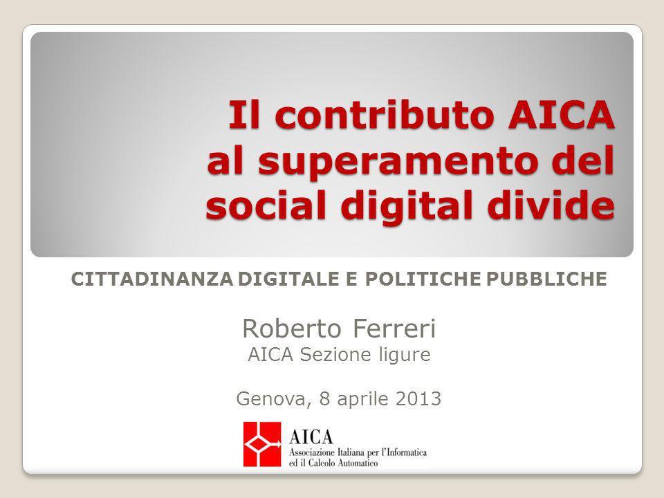 Il contributo AICA al superamento del social digital divide CITTADINANZA DIGITALE E POLITICHE PUBBLICHE Roberto Ferreri AICA Sezione ligure Genova, 8 aprile 2013