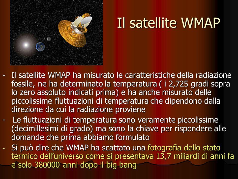 Il satellite WMAP -Il satellite WMAP ha misurato le caratteristiche della radiazione fossile, ne ha determinato la temperatura ( i 2,725 gradi sopra l