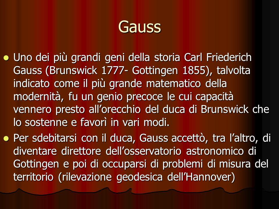 Gauss Uno dei più grandi geni della storia Carl Friederich Gauss (Brunswick 1777- Gottingen 1855), talvolta indicato come il più grande matematico del