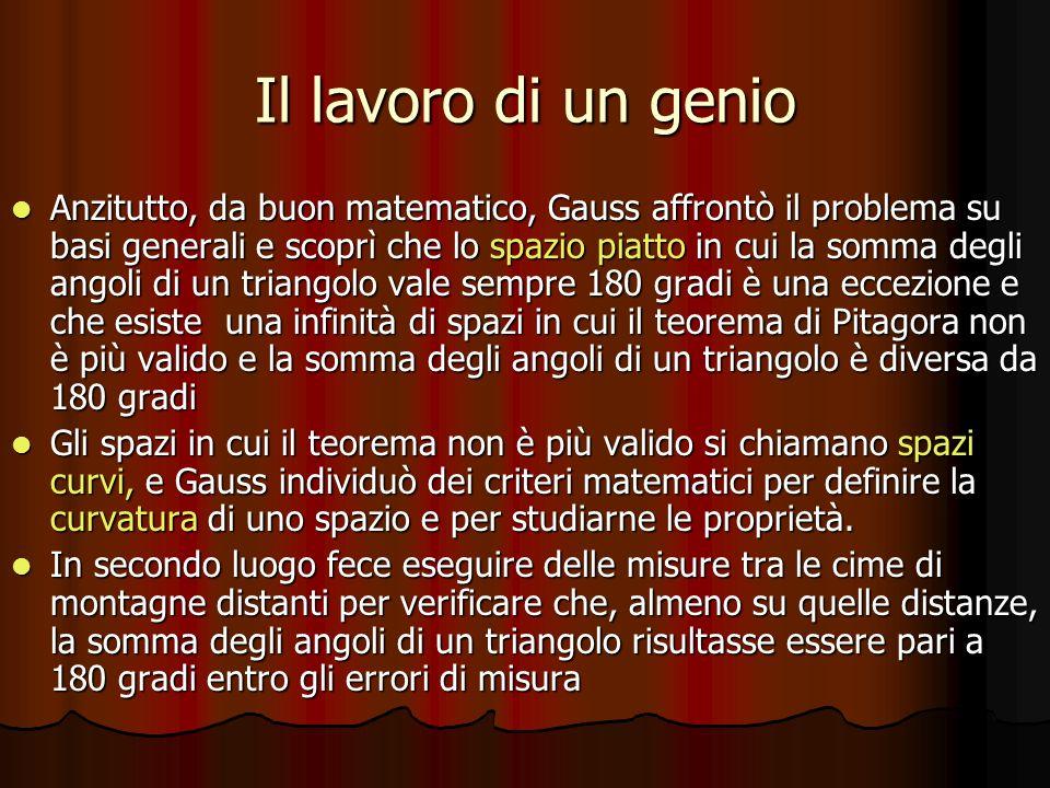 Il lavoro di un genio Anzitutto, da buon matematico, Gauss affrontò il problema su basi generali e scoprì che lo spazio piatto in cui la somma degli a