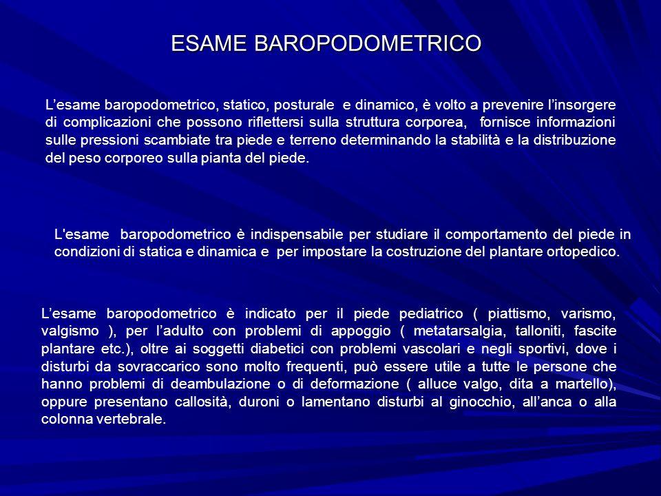 ESAME BAROPODOMETRICO Lesame baropodometrico, statico, posturale e dinamico, è volto a prevenire linsorgere di complicazioni che possono riflettersi s