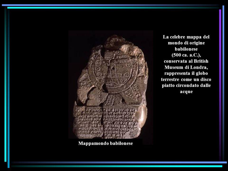 Mappamondo babilonese La celebre mappa del mondo di origine babilonese (500 ca. a.C.), conservata al British Museum di Londra, rappresenta il globo te