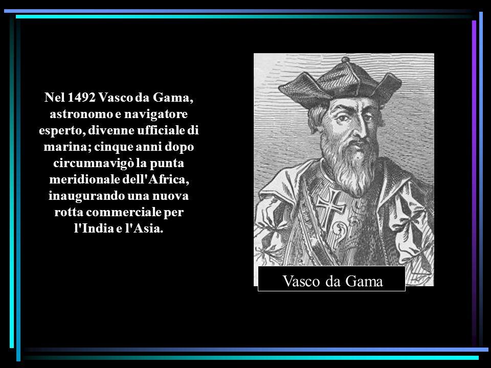 Nel 1492 Vasco da Gama, astronomo e navigatore esperto, divenne ufficiale di marina; cinque anni dopo circumnavigò la punta meridionale dell'Africa, i