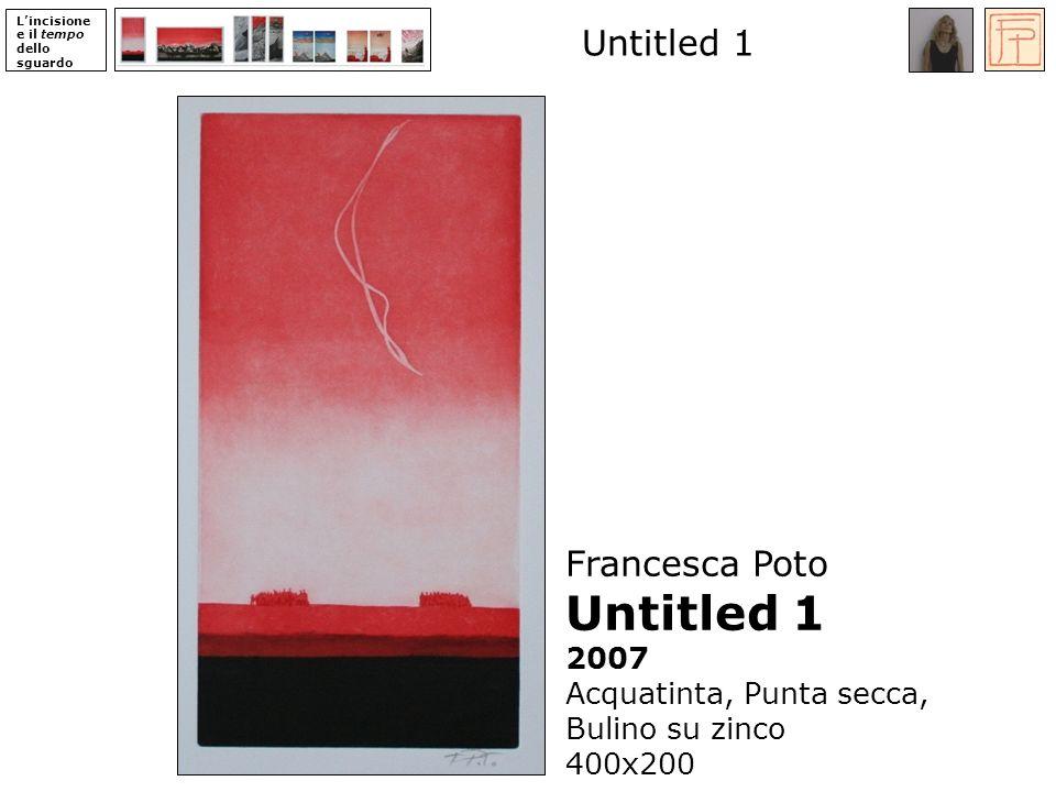 Lincisione e il tempo dello sguardo Untitled 1 Francesca Poto Untitled 1 2007 Acquatinta, Punta secca, Bulino su zinco 400x200