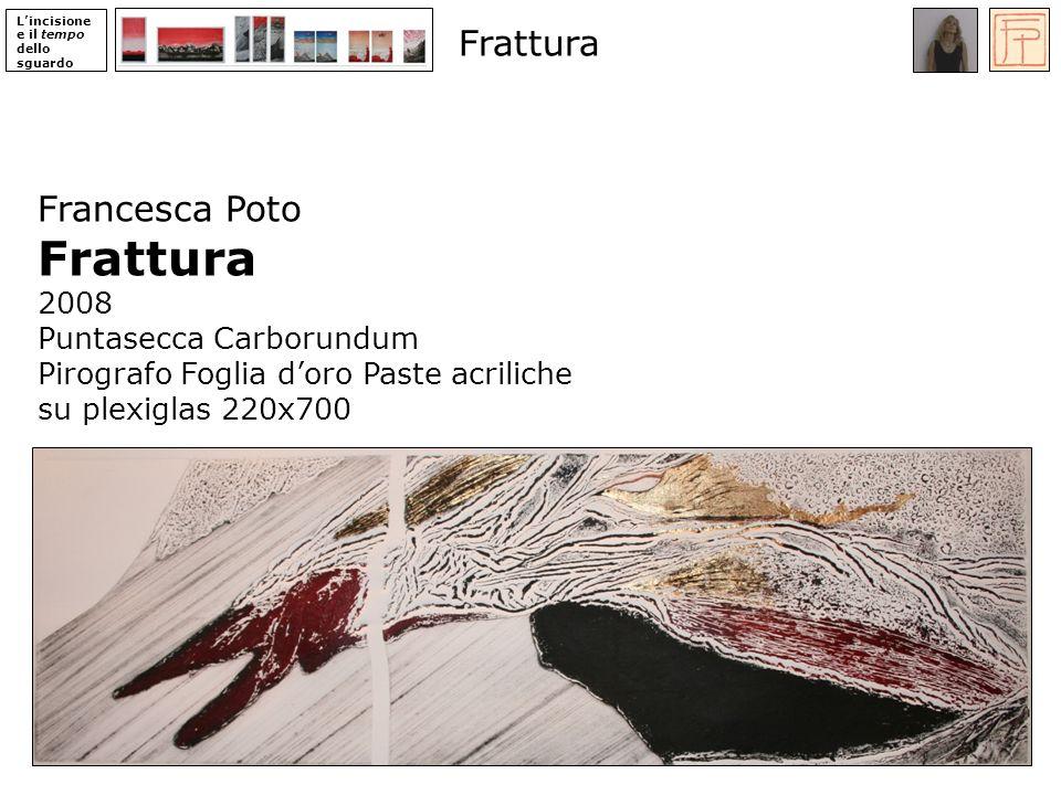 Lincisione e il tempo dello sguardo Francesca Poto Frattura 2008 Puntasecca Carborundum Pirografo Foglia doro Paste acriliche su plexiglas 220x700 Frattura