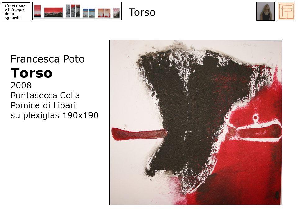 Lincisione e il tempo dello sguardo Francesca Poto Torso 2008 Puntasecca Colla Pomice di Lipari su plexiglas 190x190 Torso