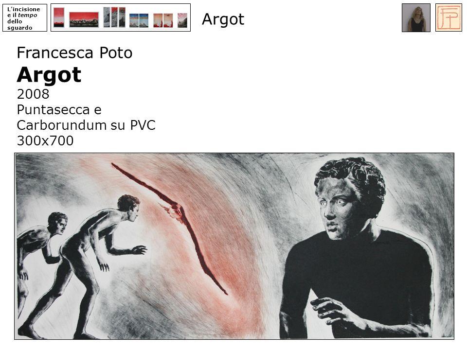 Lincisione e il tempo dello sguardo Francesca Poto Argot 2008 Puntasecca e Carborundum su PVC 300x700 Argot