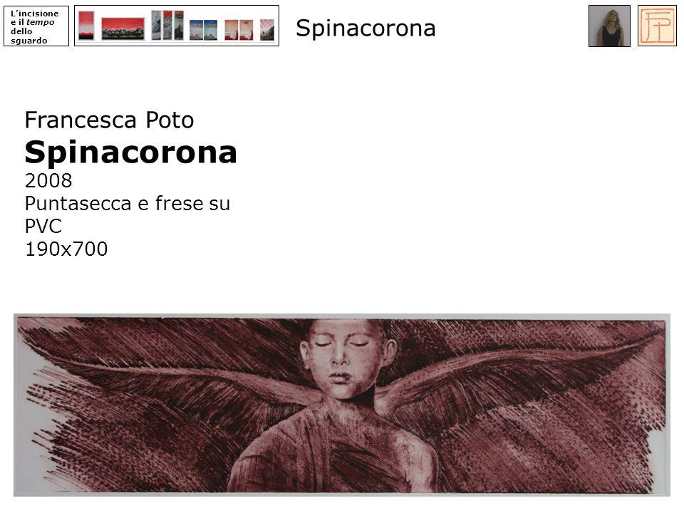 Lincisione e il tempo dello sguardo Francesca Poto Spinacorona 2008 Puntasecca e frese su PVC 190x700 Spinacorona