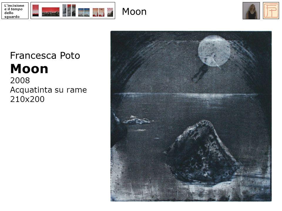 Lincisione e il tempo dello sguardo Francesca Poto Moon 2008 Acquatinta su rame 210x200 Moon