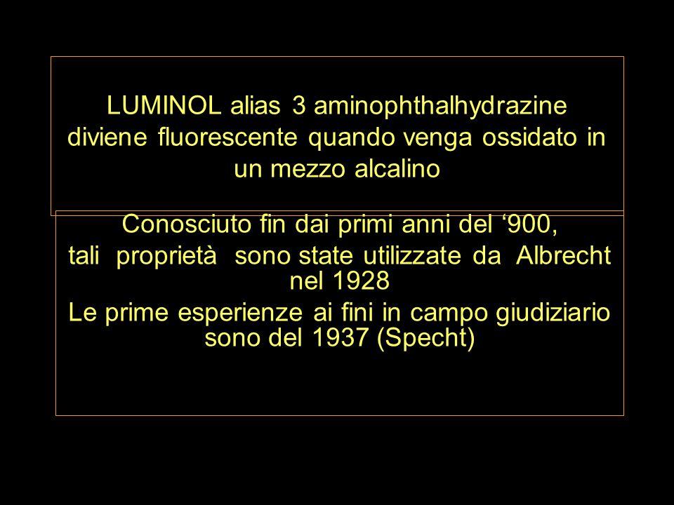 LUMINOL alias 3 aminophthalhydrazine diviene fluorescente quando venga ossidato in un mezzo alcalino Conosciuto fin dai primi anni del 900, tali proprietà sono state utilizzate da Albrecht nel 1928 Le prime esperienze ai fini in campo giudiziario sono del 1937 (Specht)