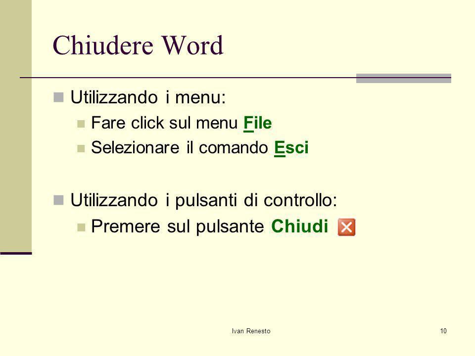 Ivan Renesto10 Chiudere Word Utilizzando i menu: Fare click sul menu File Selezionare il comando Esci Utilizzando i pulsanti di controllo: Premere sul pulsante Chiudi