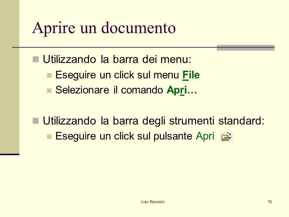 Ivan Renesto16 Aprire un documento Utilizzando la barra dei menu: Eseguire un click sul menu File Selezionare il comando Apri… Utilizzando la barra degli strumenti standard: Eseguire un click sul pulsante Apri