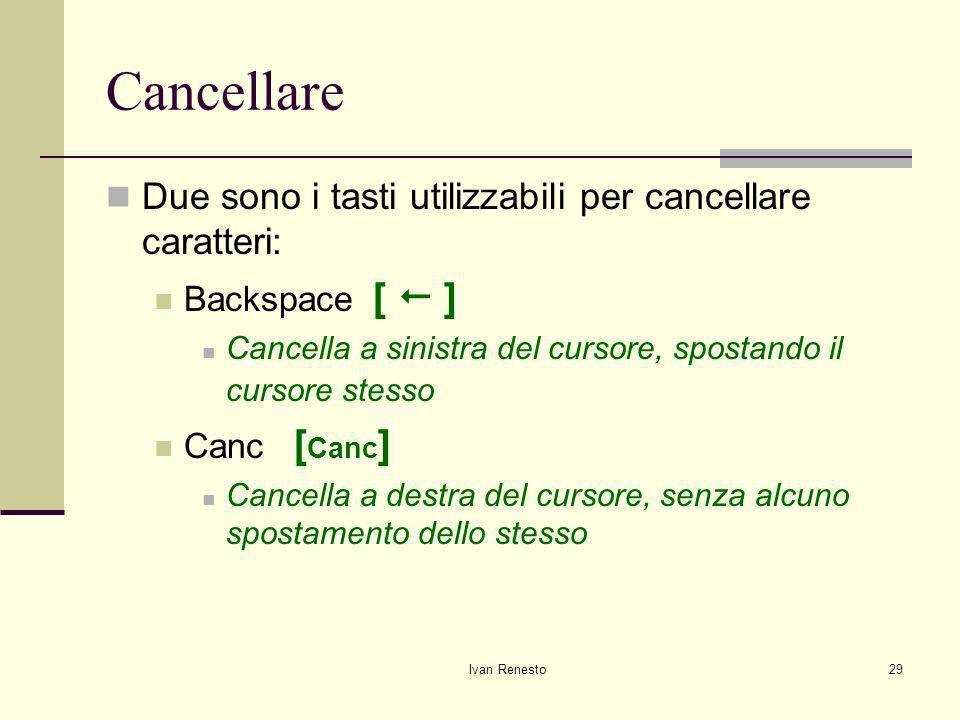 Ivan Renesto29 Cancellare Due sono i tasti utilizzabili per cancellare caratteri: Backspace [ ] Cancella a sinistra del cursore, spostando il cursore stesso Canc [ Canc ] Cancella a destra del cursore, senza alcuno spostamento dello stesso