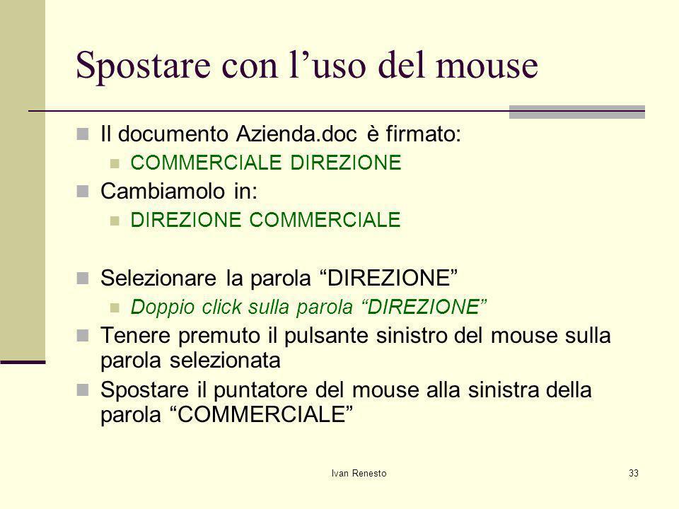 Ivan Renesto33 Spostare con luso del mouse Il documento Azienda.doc è firmato: COMMERCIALE DIREZIONE Cambiamolo in: DIREZIONE COMMERCIALE Selezionare la parola DIREZIONE Doppio click sulla parola DIREZIONE Tenere premuto il pulsante sinistro del mouse sulla parola selezionata Spostare il puntatore del mouse alla sinistra della parola COMMERCIALE