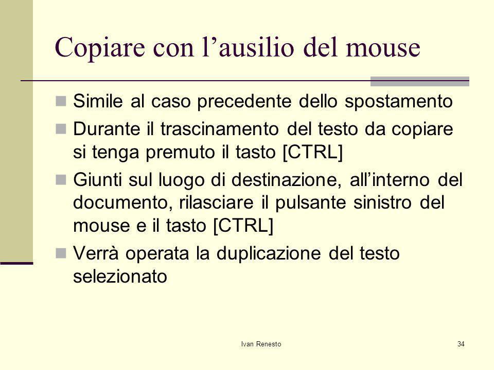 Ivan Renesto34 Copiare con lausilio del mouse Simile al caso precedente dello spostamento Durante il trascinamento del testo da copiare si tenga premuto il tasto [CTRL] Giunti sul luogo di destinazione, allinterno del documento, rilasciare il pulsante sinistro del mouse e il tasto [CTRL] Verrà operata la duplicazione del testo selezionato