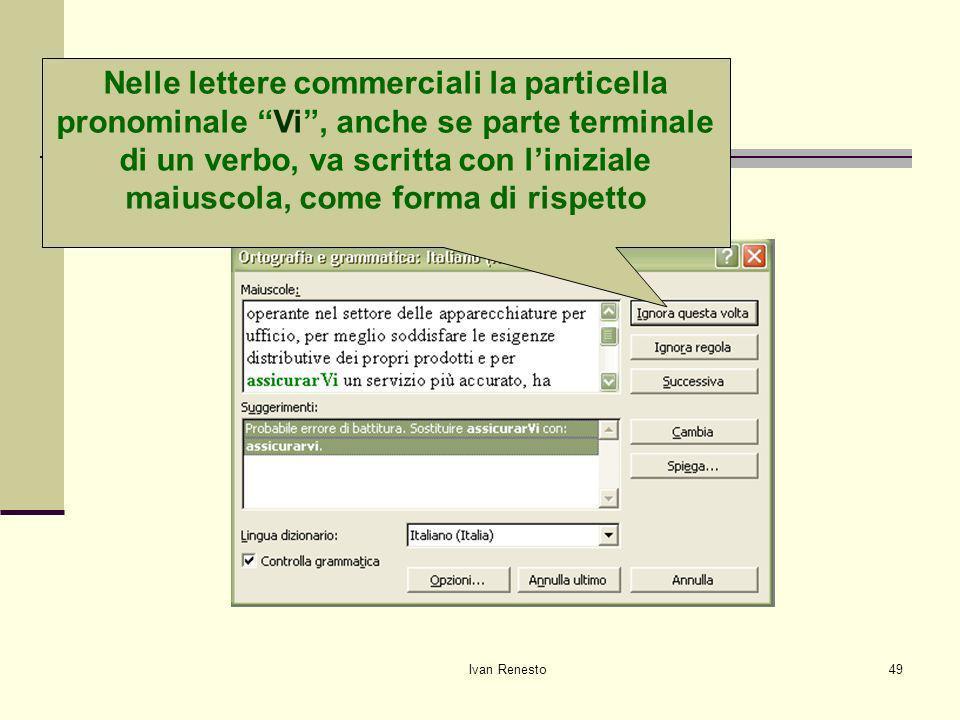 Ivan Renesto49 Correggiamo gli errori Nelle lettere commerciali la particella pronominale Vi, anche se parte terminale di un verbo, va scritta con liniziale maiuscola, come forma di rispetto