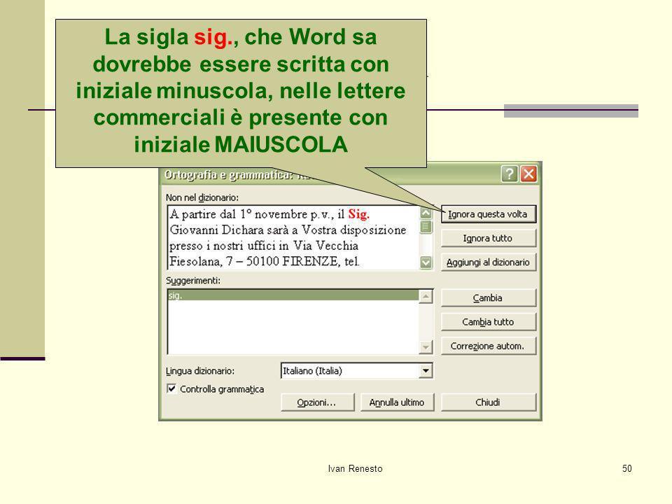 Ivan Renesto50 Correggiamo gli errori La sigla sig., che Word sa dovrebbe essere scritta con iniziale minuscola, nelle lettere commerciali è presente con iniziale MAIUSCOLA
