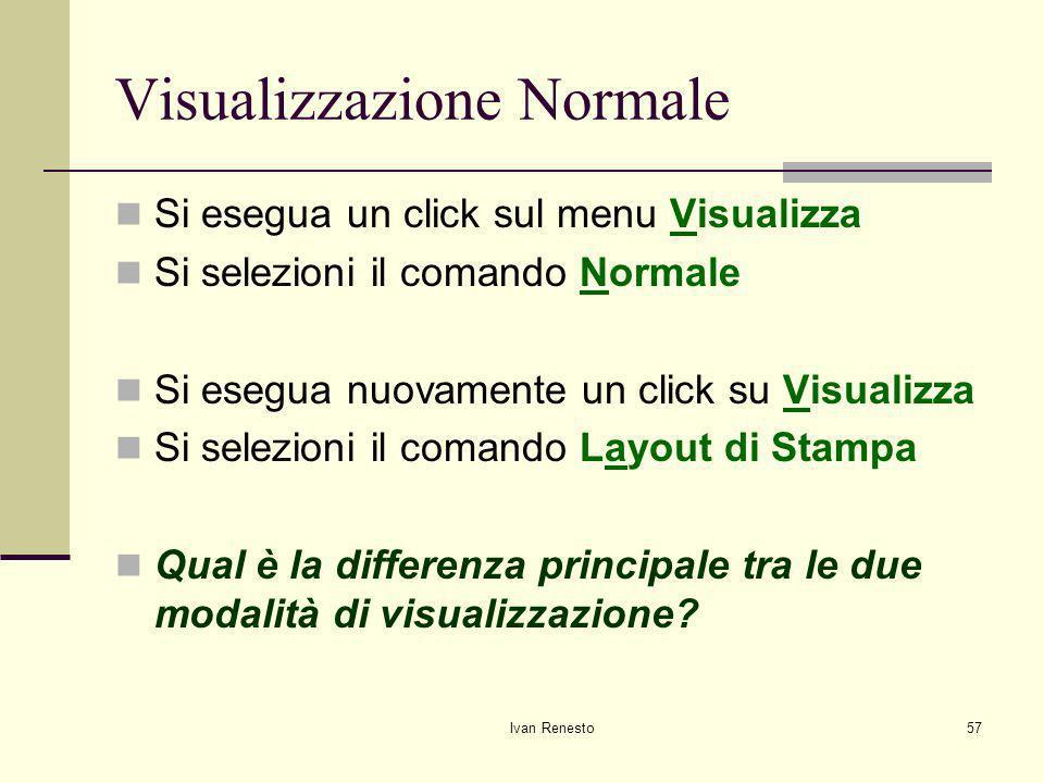 Ivan Renesto57 Visualizzazione Normale Si esegua un click sul menu Visualizza Si selezioni il comando Normale Si esegua nuovamente un click su Visualizza Si selezioni il comando Layout di Stampa Qual è la differenza principale tra le due modalità di visualizzazione?